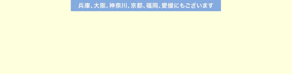 兵庫、大阪、神奈川、京都、福岡、愛媛にもございます